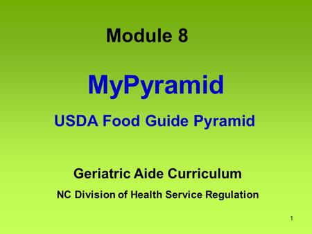 1 MyPyramid USDA Food Guide Pyramid Geriatric Aide Curriculum NC Division of Health Service Regulation Module 8.