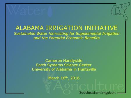 ALABAMA IRRIGATION INITIATIVE Sustainable Water Harvesting for Supplemental Irrigation and the Potential Economic Benefits Cameron Handyside Earth Systems.