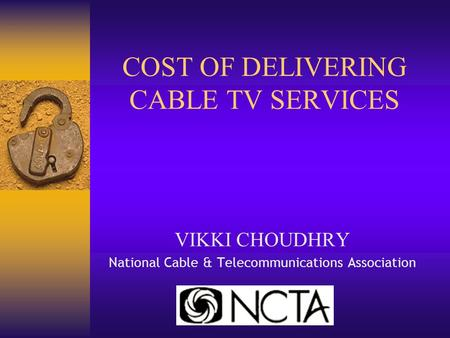COST OF DELIVERING CABLE TV SERVICES VIKKI CHOUDHRY National Cable & Telecommunications Association.