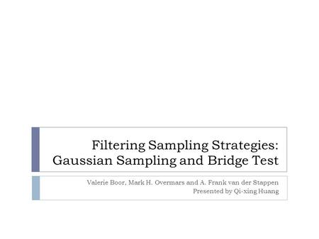 Filtering Sampling Strategies: Gaussian Sampling and Bridge Test Valerie Boor, Mark H. Overmars and A. Frank van der Stappen Presented by Qi-xing Huang.