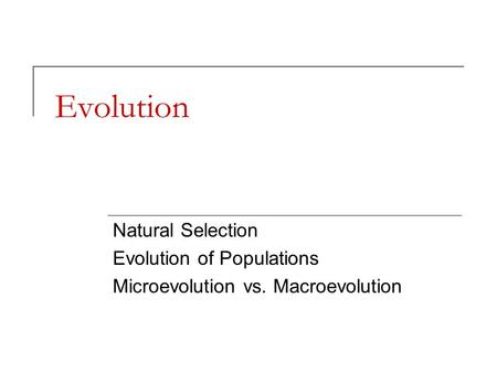 Evolution Natural Selection Evolution of Populations Microevolution vs. Macroevolution.