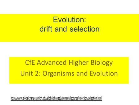 Evolution: drift and selection CfE Advanced Higher Biology Unit 2: Organisms and Evolution.