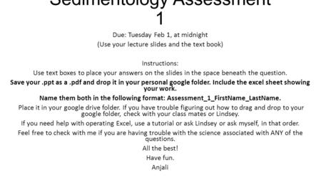 Sedimentology Assessment 1 Due: Tuesday Feb 1, at midnight (Use your lecture slides and the text book) Instructions: Use text boxes to place your answers.