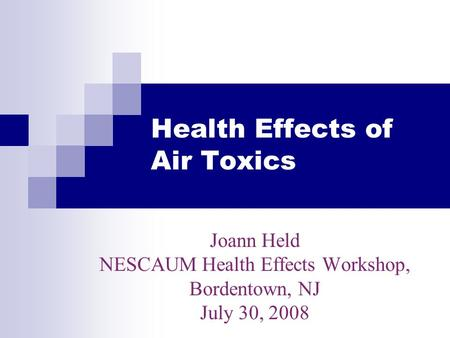 Health Effects of Air Toxics Joann Held NESCAUM Health Effects Workshop, Bordentown, NJ July 30, 2008.