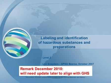 Labeling and identification of hazardous substances and preparations Level 2 Leo Sneyders - GPSG Beerse, October 2007 - Information provided subject to.