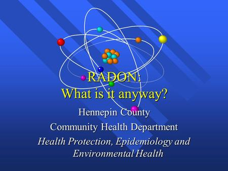 RADON: What is it anyway? Hennepin County Community Health Department Health Protection, Epidemiology and Environmental Health.