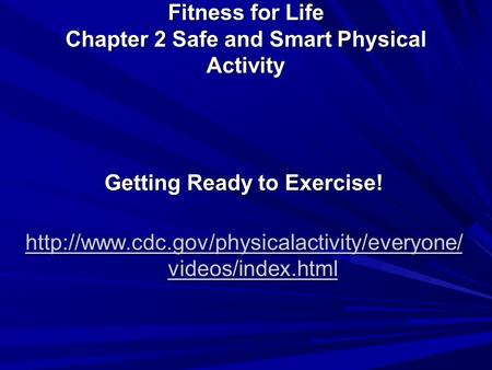 Fitness for Life Chapter 2 Safe and Smart Physical Activity Getting Ready to Exercise!  videos/index.html.