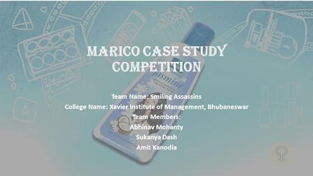 MARICO CASE STUDY COMPETITION Team Name: Smiling Assassins College Name: Xavier Institute of Management, Bhubaneswar Team Members: Abhinav Mohanty Sukanya.