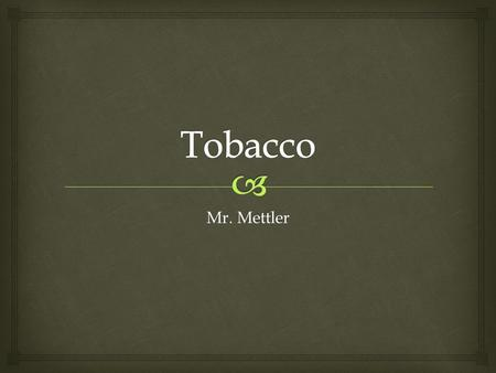 Mr. Mettler.   Smoking harms nearly every organ of the body, causing many diseases and affecting the health of smokers in general.  Cigarette smoking.