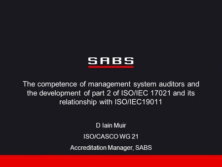 The competence of management system auditors and the development of part 2 of ISO/IEC 17021 and its relationship with ISO/IEC19011 D Iain Muir ISO/CASCO.