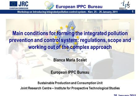 Workshop on Introducing integrated pollution control system – Kiev, 25 – 26 January, 2011 1 European IPPC Bureau Main conditions for forming the integrated.