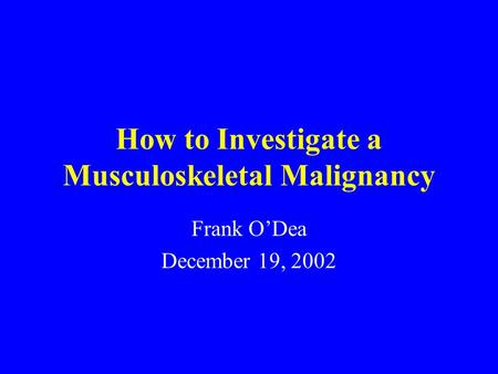 How to Investigate a Musculoskeletal Malignancy Frank O'Dea December 19, 2002.
