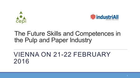 VIENNA ON 21-22 FEBRUARY 2016 The Future Skills and Competences in the Pulp and Paper Industry 1.