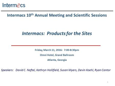 1 Intermacs 10 th Annual Meeting and Scientific Sessions Intermacs: Products for the Sites Friday, March 11, 2016: 7:00-8:30pm Omni Hotel, Grand Ballroom.