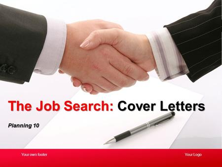 Planning 10 The Job Search: Cover Letters Your LogoYour own footer.