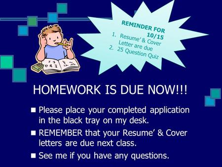 HOMEWORK IS DUE NOW!!! Please place your completed application in the black tray on my desk. REMEMBER that your Resume' & Cover letters are due next class.