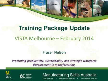 Training Package Update VISTA Melbourne – February 2014 Fraser Nelson Promoting productivity, sustainability and strategic workforce development in manufacturing.