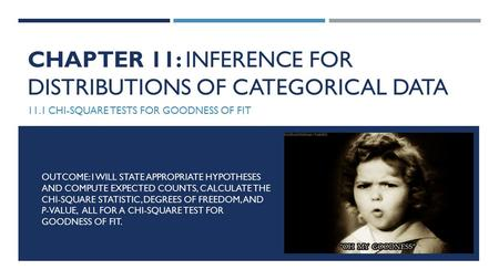 CHAPTER 11: INFERENCE FOR DISTRIBUTIONS OF CATEGORICAL DATA 11.1 CHI-SQUARE TESTS FOR GOODNESS OF FIT OUTCOME: I WILL STATE APPROPRIATE HYPOTHESES AND.