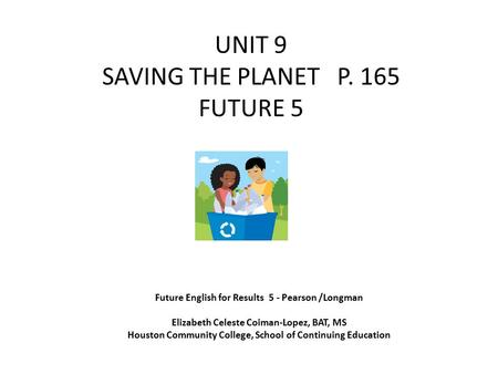 UNIT 9 SAVING THE PLANET P. 165 FUTURE 5 Future English for Results 5 - Pearson /Longman Elizabeth Celeste Coiman-Lopez, BAT, MS Houston Community College,