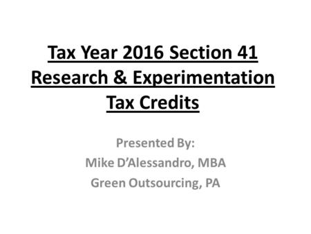 Tax Year 2016 Section 41 Research & Experimentation Tax Credits Presented By: Mike D'Alessandro, MBA Green Outsourcing, PA.