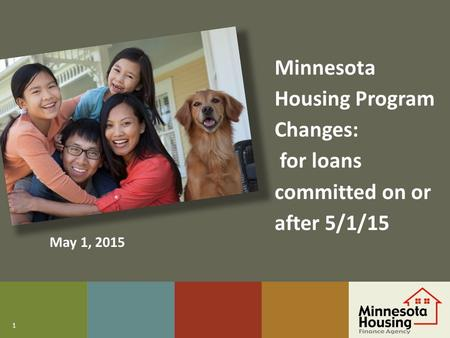 1 Minnesota Housing Program Changes: for loans committed on or after 5/1/15 May 1, 2015.