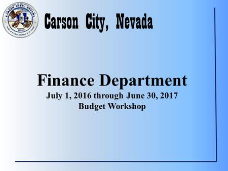 Carson City, Nevada Finance Department July 1, 2016 through June 30, 2017 Budget Workshop.