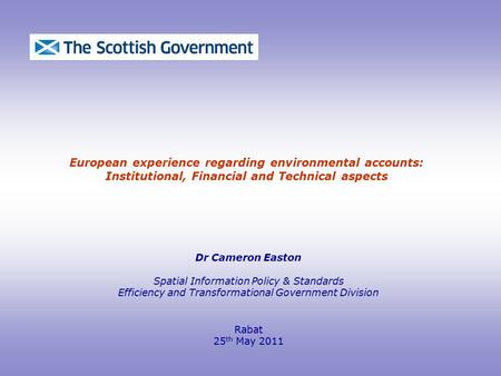 European experience regarding environmental accounts: Institutional, Financial and Technical aspects Dr Cameron Easton Spatial Information Policy & Standards.