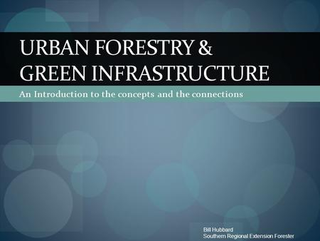 An Introduction to the concepts and the connections URBAN FORESTRY & GREEN INFRASTRUCTURE Bill Hubbard Southern Regional Extension Forester.