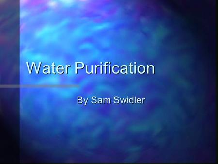 Water Purification By Sam Swidler. How much water is on this planet? Water covers at least 71% of the Earth's surface. It is impossible to tell exactly.