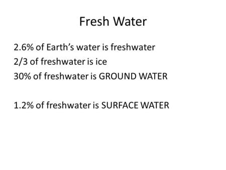 Fresh Water 2.6% of Earth's water is freshwater 2/3 of freshwater is ice 30% of freshwater is GROUND WATER 1.2% of freshwater is SURFACE WATER.
