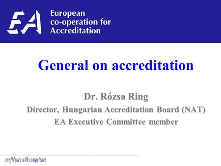 General on accreditation Dr. Rózsa Ring Director, Hungarian Accreditation Board (NAT) EA Executive Committee member.