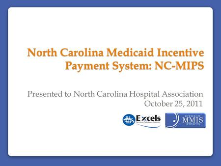 North Carolina Medicaid Incentive Payment System: NC-MIPS Presented to North Carolina Hospital Association October 25, 2011.