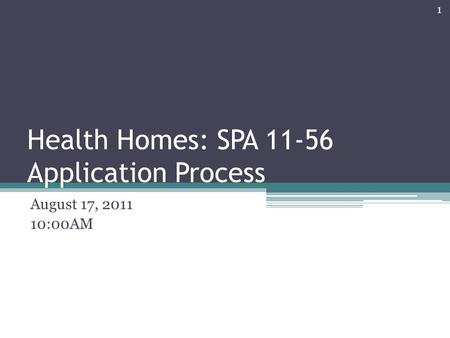 Health Homes: SPA 11-56 Application Process August 17, 2011 10:00AM 1.