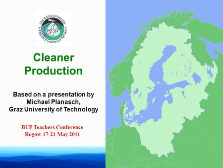 Cleaner Production Based on a presentation by Michael Planasch, Graz University of Technology BUP Teachers Conference Rogow 17-21 May 2011.
