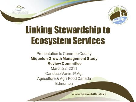 Linking Stewardship to Ecosystem Services Presentation to Camrose County Miquelon Growth Management Study Review Committee March 22, 2011 Candace Vanin,