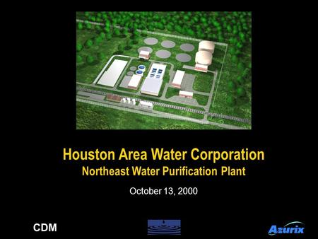 Houston Area Water Corporation Northeast Water Purification Plant Houston Area Water Corporation Northeast Water Purification Plant October 13, 2000 CDM.