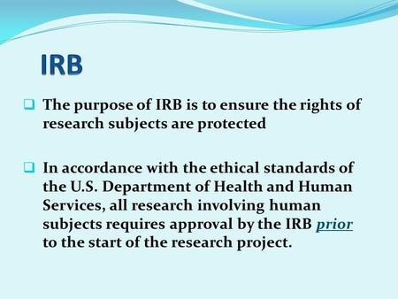  The purpose of IRB is to ensure the rights of research subjects are protected  In accordance with the ethical standards of the U.S. Department of Health.