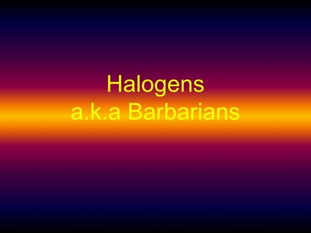 Halogens a.k.a Barbarians Iodine 53 Protons 74 Neutrons 53 Electrons.