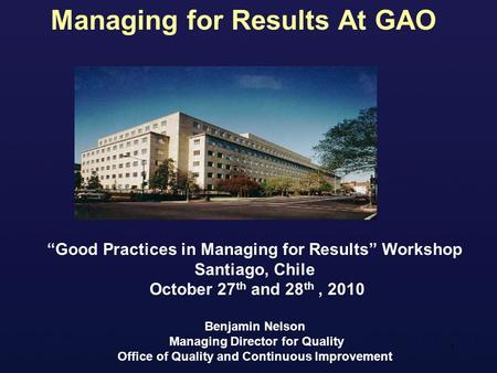 "1 ""Good Practices in Managing for Results"" Workshop Santiago, Chile October 27 th and 28 th, 2010 Benjamin Nelson Managing Director for Quality Office."