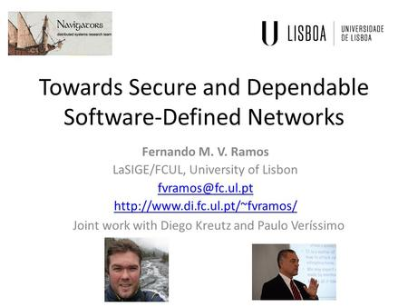 Towards Secure and Dependable Software-Defined Networks Fernando M. V. Ramos LaSIGE/FCUL, University of Lisbon