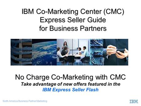 North America Business Partner Marketing IBM Co-Marketing Center (CMC) Express Seller Guide for Business Partners No Charge Co-Marketing with CMC No Charge.