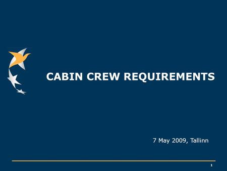 1 CABIN CREW REQUIREMENTS 7 May 2009, Tallinn. 2 CABIN CREW REQUIREMENTS: what for ? Cabin and Passenger safety Assistance and protection of passengers,