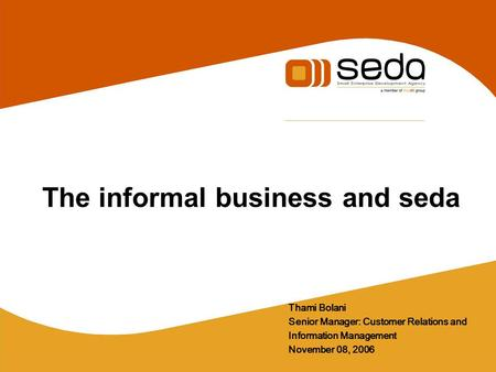 The informal business and seda Thami Bolani Senior Manager: Customer Relations and Information Management November 08, 2006.