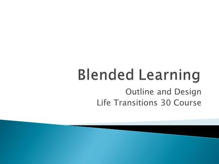 Outline and Design Life Transitions 30 Course. Course outline created by Norm Vaughan 50 % Face to Face 50 % Online.