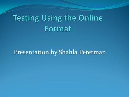 Presentation by Shahla Peterman. Assumptions About Testing Multiple Choice Format Hand Graded Format.