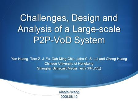 Challenges, Design and Analysis of a Large-scale P2P-VoD System Yan Huang, Tom Z. J. Fu, Dah-Ming Chiu, John C. S. Lui and Cheng Huang Chinese University.