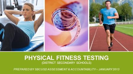PHYSICAL FITNESS TESTING (DISTRICT SECONDARY SCHOOLS) PREPARED BY SBCUSD ASSESSMENT & ACCOUNTABILITY – JANUARY 2013.