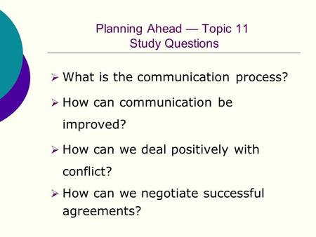 Planning Ahead — Topic 11 Study Questions  What is the communication process?  How can communication be improved?  How can we deal positively with conflict?