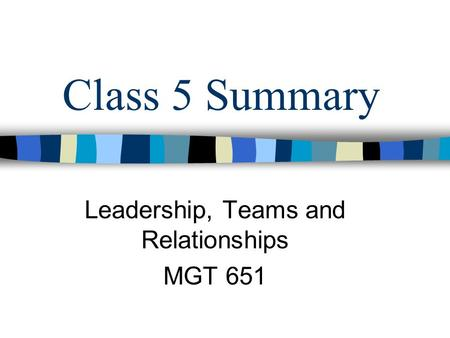 Class 5 Summary Leadership, Teams and Relationships MGT 651.