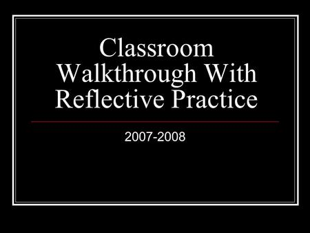 Classroom Walkthrough With Reflective Practice 2007-2008.